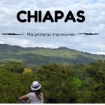 Chiapas: Mis Primeras Impresiones