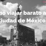 Consejos para viajar a la Ciudad de México con poco dinero