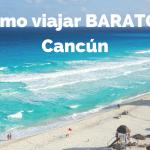 Cómo viajar barato a Cancún: Guía Completa