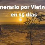 Qué visitar en Vietnam en 15 días: Itinerario Completo