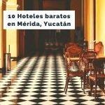 10 hoteles económicos en Mérida, Yucatán [Incluye mapa]