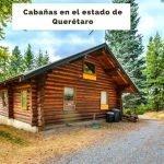 4 Cabañas en Querétaro para relajarse y descansar